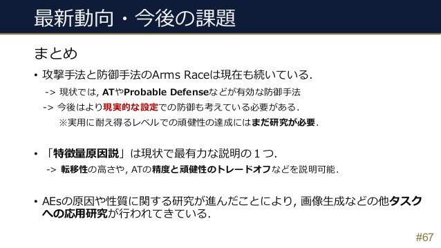 最新動向・今後の課題 • 攻撃⼿法と防御⼿法のArms Raceは現在も続いている. -> 現状では, ATやProbable Defenseなどが有効な防御⼿法 -> 今後はより現実的な設定での防御も考えている必要がある. ※実⽤に耐え得るレ...