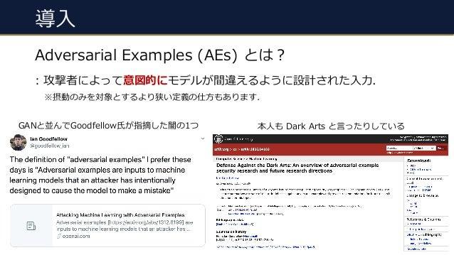 導⼊ #7 Adversarial Examples (AEs) とは︖ : 攻撃者によって意図的にモデルが間違えるように設計された⼊⼒. ※摂動のみを対象とするより狭い定義の仕⽅もあります. 本⼈も Dark Arts と⾔ったりしているGA...