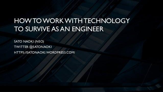 HOWTO WORKWITH TECHNOLOGY TO SURVIVE AS AN ENGINEER SATO NAOKI (NEO) TWITTER @SATONAOKI HTTPS://SATONAOKI.WORDPRESS.COM/