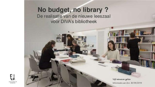 1 - 24/09/2019 No budget, no library ? De realisatie van de nieuwe leeszaal voor DIVA's bibliotheek Vijf minuten gekte Inf...