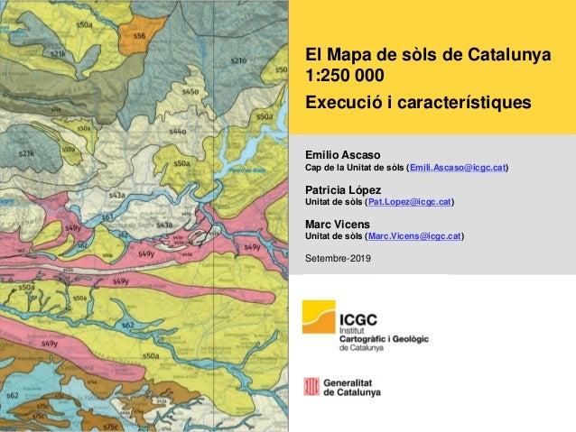 El Mapa de sòls de Catalunya 1:250 000 Execució i característiques Emilio Ascaso Cap de la Unitat de sòls (Emili.Ascaso@ic...