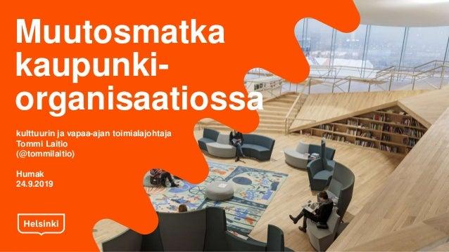 Muutosmatka kaupunki- organisaatiossa kulttuurin ja vapaa-ajan toimialajohtaja Tommi Laitio (@tommilaitio) Humak 24.9.2019
