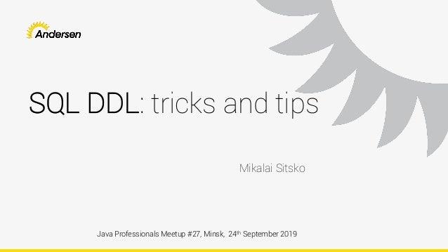 SQL DDL: tricks and tips Java Professionals Meetup #27, Minsk, 24th September 2019 Mikalai Sitsko