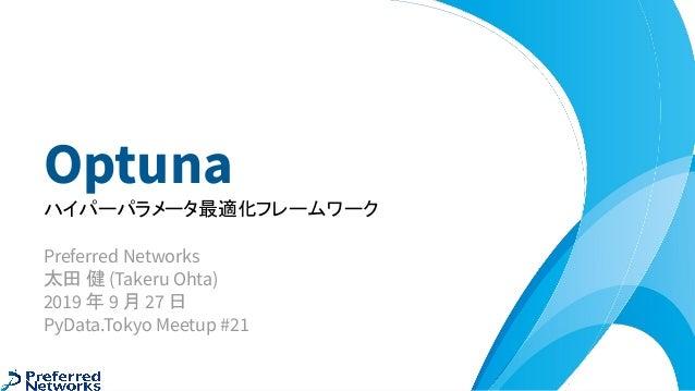 Optuna ハイパーパラメータ最適化フレームワーク Preferred Networks 太田 健 (Takeru Ohta) 2019 年 9 月 27 日 PyData.Tokyo Meetup #21