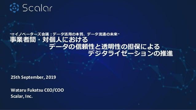 ~ITイノベーターズ会議:データ活用の本質、データ流通の未来~ 事業者間・対個人における データの信頼性と透明性の担保による デジタライゼーションの推進 25th September, 2019 Wataru Fukatsu CEO/COO S...
