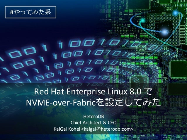 Red Hat Enterprise Linux 8.0 で NVME-over-Fabricを設定してみた HeteroDB Chief Architect & CEO KaiGai Kohei <kaigai@heterodb.com> #...
