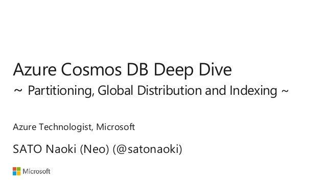 Azure Cosmos DB Deep Dive ~ Partitioning, Global Distribution and Indexing ~ SATO Naoki (Neo) (@satonaoki) Azure Technolog...