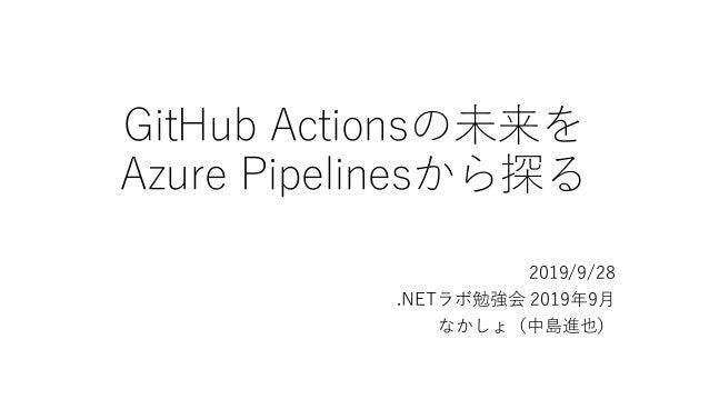 GitHub Actionsの未来を Azure Pipelinesから探る 2019/9/28 .NETラボ勉強会 2019年9月 なかしょ(中島進也)