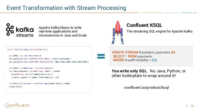 36 streams The streaming SQL engine for Apache Kafka CREATE STREAM fraudulent_payments AS SELECT * FROM payments WHERE fra...