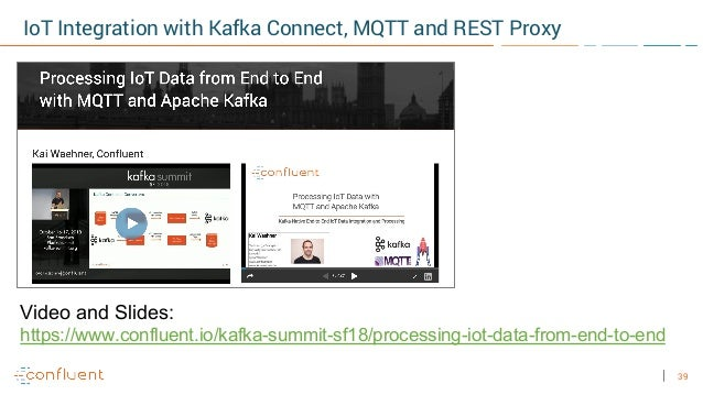 39 IoT Integration with Kafka Connect, MQTT and REST Proxy Video and Slides: https://www.confluent.io/kafka-summit-sf18/pr...