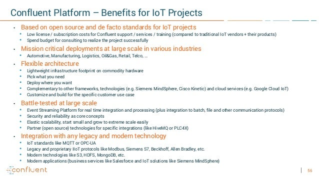 56 Confluent Platform – Benefits for IoT Projects • Based on open source and de facto standards for IoT projects • Low lic...