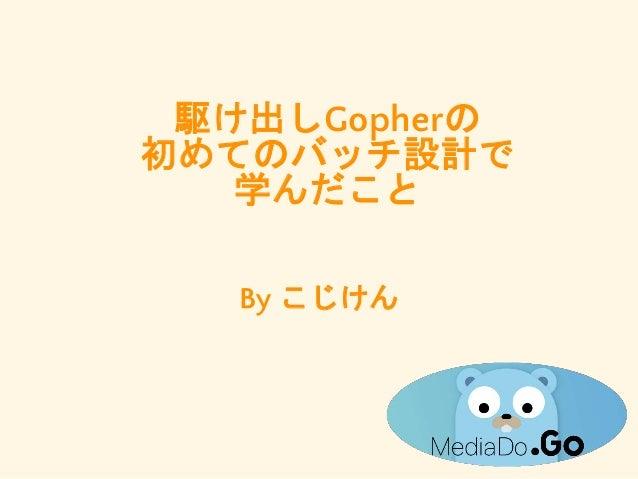 駆け出しGopherの 初めてのバッチ設計で 学んだこと By こじけん