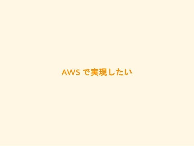 AWS で実現したい