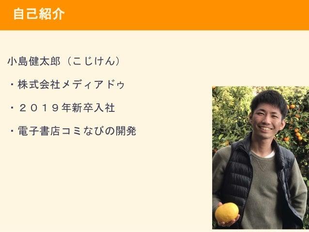自己紹介 小島健太郎(こじけん) ・株式会社メディアドゥ ・2019年新卒入社 ・電子書店コミなびの開発