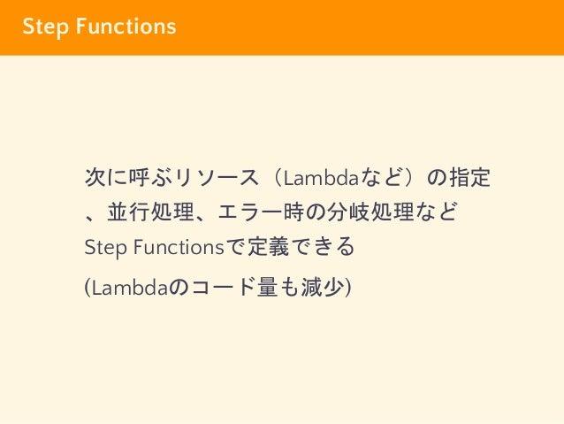 Step Functions 次に呼ぶリソース(Lambdaなど)の指定 、並行処理、エラー時の分岐処理など Step Functionsで定義できる (Lambdaのコード量も減少)
