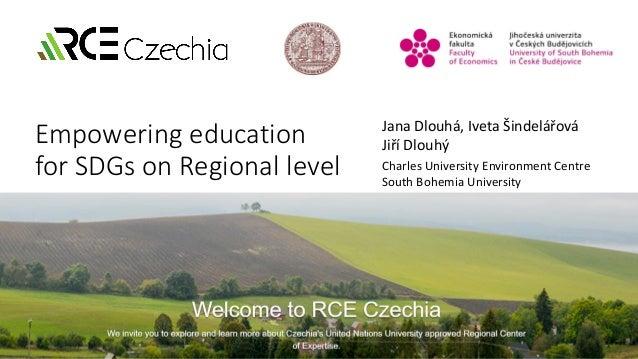 Empowering education for SDGs on Regional level Jana Dlouhá, Iveta Šindelářová Jiří Dlouhý Charles University Environment ...