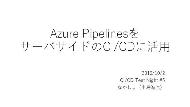 Azure Pipelinesを サーバサイドのCI/CDに活用 2019/10/2 CI/CD Test Night #5 なかしょ(中島進也)