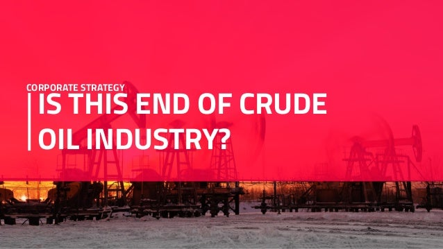 IS THIS END OF CRUDE OIL INDUSTRY? CORPORATE STRATEGY