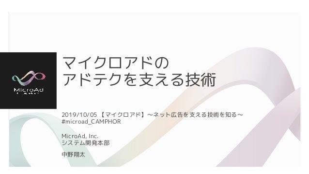 マイクロアドの アドテクを支える技術 2019/10/05 【マイクロアド】〜ネット広告を支える技術を知る〜 #microad_CAMPHOR MicroAd, Inc. システム開発本部 中野翔太