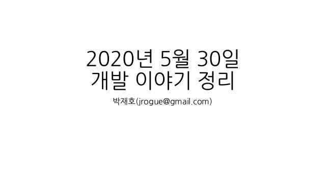 2020년 5월 30일 개발 이야기 정리 박재호(jrogue@gmail.com)