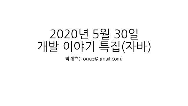 2020년 5월 30일 개발 이야기 특집(자바) 박재호(jrogue@gmail.com)