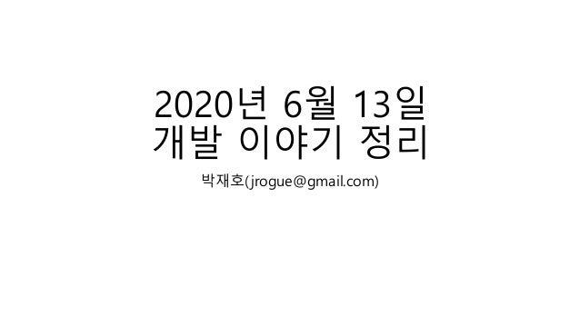 2020년 6월 13일 개발 이야기 정리 박재호(jrogue@gmail.com)