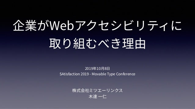 企業がWebアクセシビリティに 取り組むべき理由 株式会社ミツエーリンクス ⽊達 ⼀仁 2019年10⽉8⽇ SAtisfaction 2019 - Movable Type Conference
