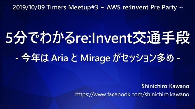5分でわかるre:Invent交通手段 - 今年は Aria と Mirage がセッション多め - Shinichiro Kawano https://www.facebook.com/shinichiro.kawano 2019/10/09...