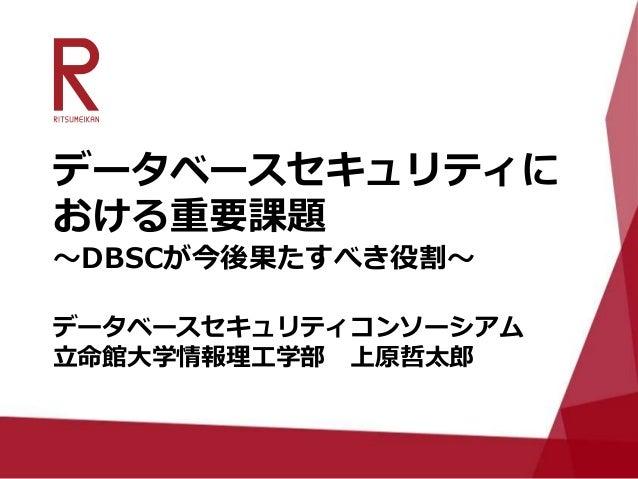 データベースセキュリティに おける重要課題 ~DBSCが今後果たすべき役割~ データベースセキュリティコンソーシアム 立命館大学情報理工学部 上原哲太郎