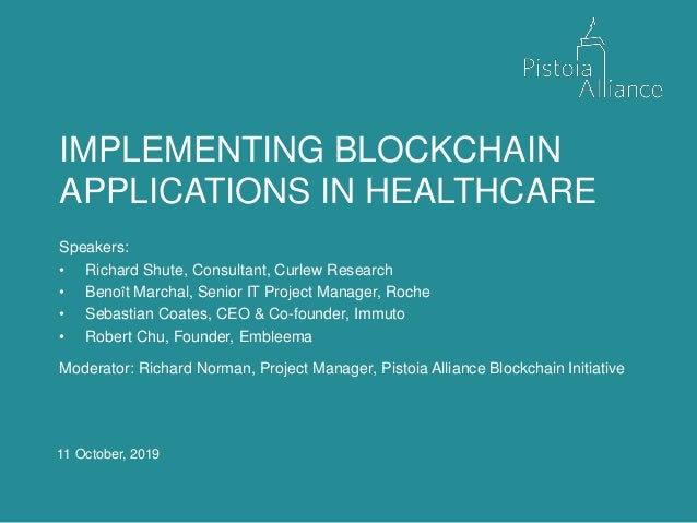 11 October, 2019 IMPLEMENTING BLOCKCHAIN APPLICATIONS IN HEALTHCARE Speakers: • Richard Shute, Consultant, Curlew Research...