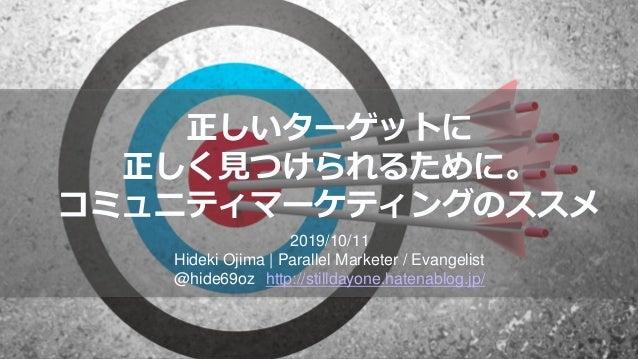正しいターゲットに 正しく見つけられるために。 コミュニティマーケティングのススメ 2019/10/11 Hideki Ojima   Parallel Marketer / Evangelist @hide69oz http://stilld...