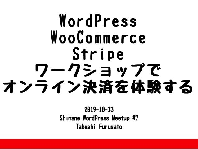 2019-10-13 ShimaneWordPressMeetup#7 TakeshiFurusato WordPress WooCommerce Stripe ワークショップで オンライン決済を体験する