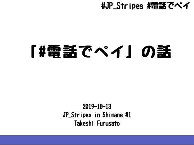 2019-10-13 JP_StripesinShimane#1 TakeshiFurusato 「#電話でペイ」の話 #JP_Stripes#電話でペイ