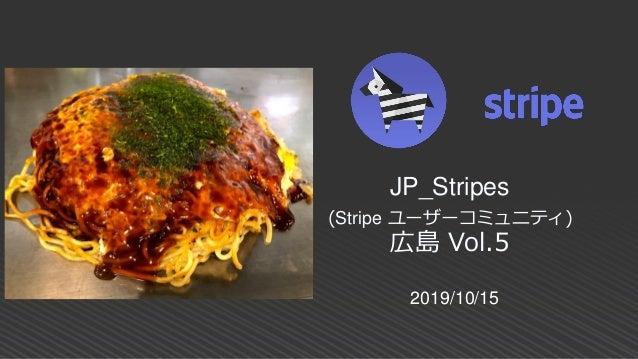 2019/10/15 JP_Stripes (Stripe ユーザーコミュニティ) 広島 Vol.5