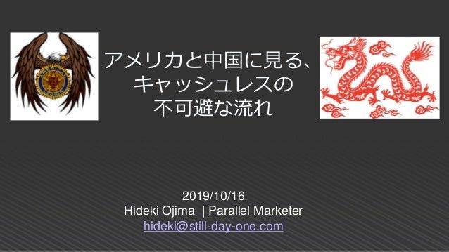 2019/10/16 Hideki Ojima   Parallel Marketer hideki@still-day-one.com アメリカと中国に見る、 キャッシュレスの 不可避な流れ