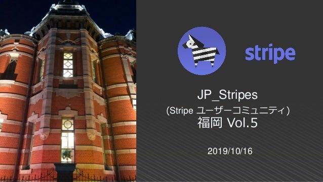2019/10/16 JP_Stripes (Stripe ユーザーコミュニティ) 福岡 Vol.5