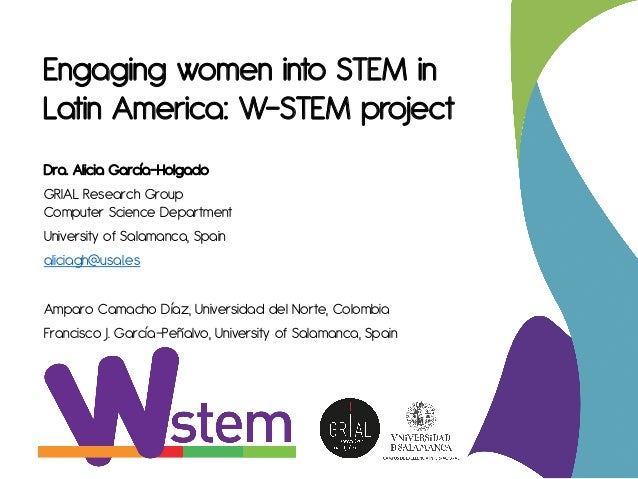 Engaging women into STEM in Latin America: W-STEM project Dra. Alicia García-Holgado GRIAL Research Group Computer Science...