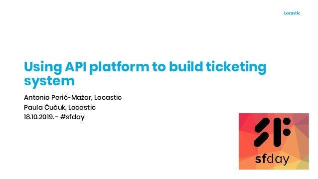 Using API platform to build ticketing system Antonio Perić-Mažar, Locastic Paula Čučuk, Locastic 18.10.2019. - #sfday