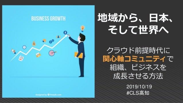 地域から、日本、 そして世界へ クラウド前提時代に 関心軸コミュニティで 組織、ビジネスを 成長させる方法 2019/10/19 #CLS高知
