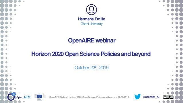 @openaire_eu OpenAIREwebinar Horizon2020OpenSciencePoliciesandbeyond October 22th, 2019 Hermans Emilie Ghent University Op...