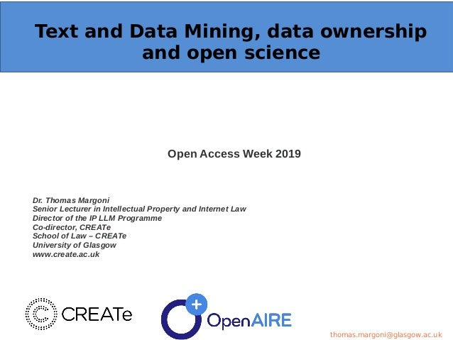 Text and Data Mining, data ownership and open science Open Access Week 2019 Dr. Thomas Margoni Senior Lecturer in Intellec...