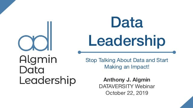 Data Leadership Stop Talking About Data and Start Making an Impact!  Anthony J. Algmin DATAVERSITY Webinar  October 22, 20...
