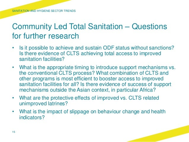 Community Led Total Sanitation – Questions for further research • Is it possible to achieve and sustain ODF status without...