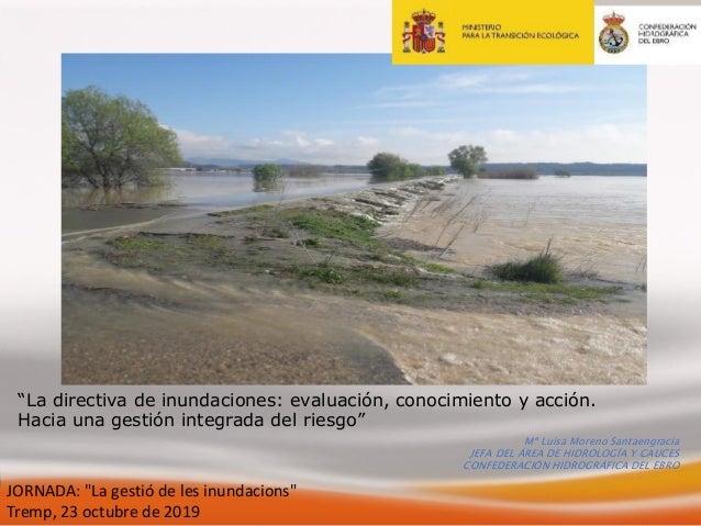 """JORNADA: """"La gestió de les inundacions"""" Tremp, 23 octubre de 2019 Mª Luisa Moreno Santaengracia JEFA DEL ÁREA DE HIDROLOGÍ..."""