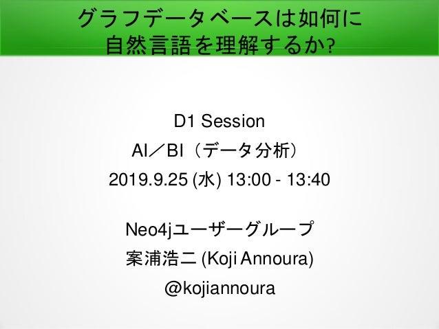 グラフデータベースは如何に 自然言語を理解するか? D1 Session AI/BI(データ分析) 2019.9.25 (水) 13:00 - 13:40 Neo4jユーザーグループ 案浦浩二 (Koji Annoura) @kojiannou...