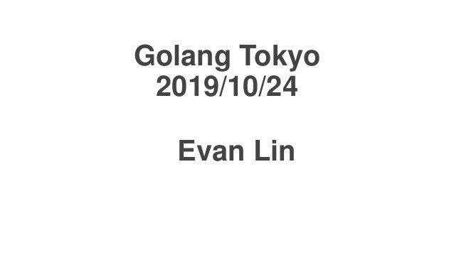 Golang Tokyo 2019/10/24 Evan Lin