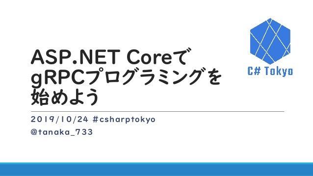 ASP.NET Coreで gRPCプログラミングを 始めよう 2019/10/24 #csharptokyo @tanaka_733