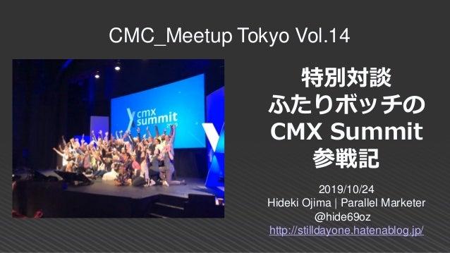 特別対談 ふたりボッチの CMX Summit 参戦記 2019/10/24 Hideki Ojima | Parallel Marketer @hide69oz http://stilldayone.hatenablog.jp/ CMC_Me...