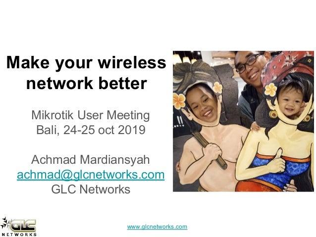 www.glcnetworks.com Make your wireless network better Mikrotik User Meeting Bali, 24-25 oct 2019 Achmad Mardiansyah achmad...