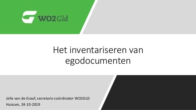 Het inventariseren van egodocumenten Jelle van de Graaf, secretaris-coördinator WO2GLD Huissen, 24-10-2019